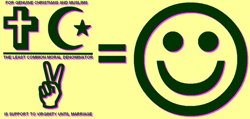 FOR GENUINE CHRISTIANS AND MUSLIMS THE LEAST COMMON MORAL DENOMINATOR IS SUPPORT TO VIRGINITY UNTIL MARRIAGE