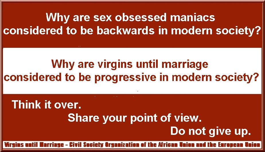 Why are sex obsessed maniacs considered to be backwards in modern society? Why are virgins until marriage considered to be progressive in modern society? Think It Over. Share your point of view. Do not give up.